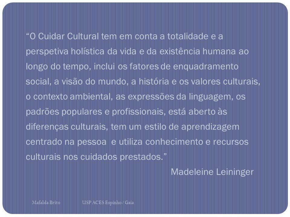 O Cuidar Cultural tem em conta a totalidade e a perspetiva holística da vida e da existência humana ao longo do tempo, inclui os fatores de enquadramento social, a visão do mundo, a história e os valores culturais, o contexto ambiental, as expressões da linguagem, os padrões populares e profissionais, está aberto às diferenças culturais, tem um estilo de aprendizagem centrado na pessoa e utiliza conhecimento e recursos culturais nos cuidados prestados. Madeleine Leininger Mafalda Brito USP ACES Espinho/Gaia