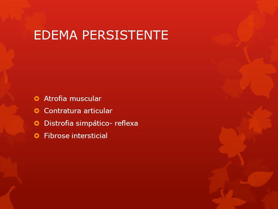 EDEMA PERSISTENTE  Atrofia muscular  Contratura articular  Distrofia simpático- reflexa  Fibrose intersticial