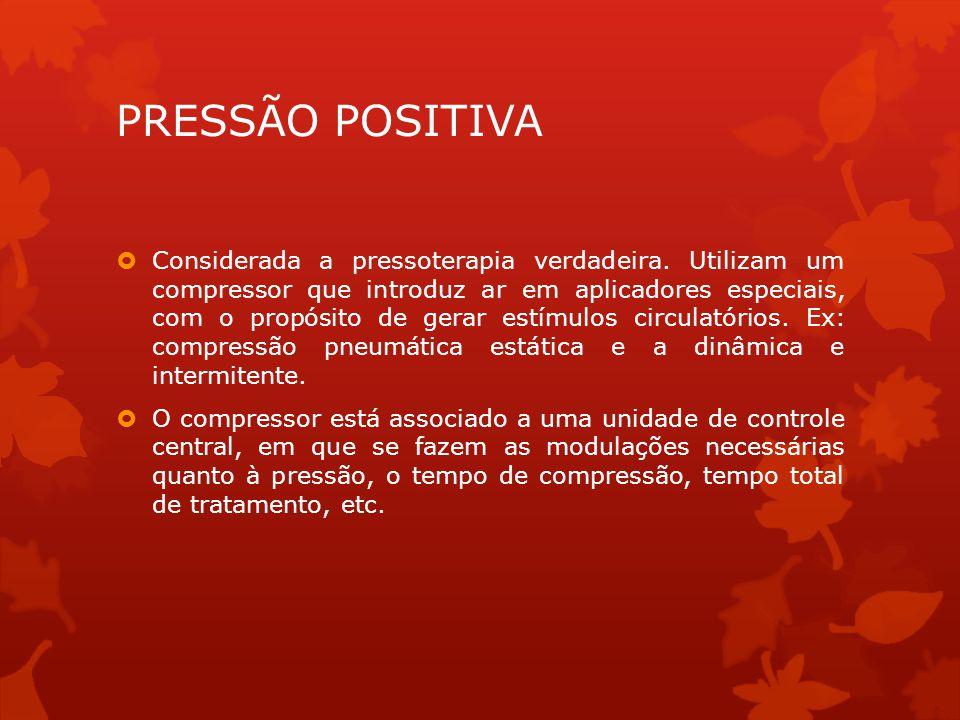 PRESSÃO POSITIVA  Considerada a pressoterapia verdadeira.