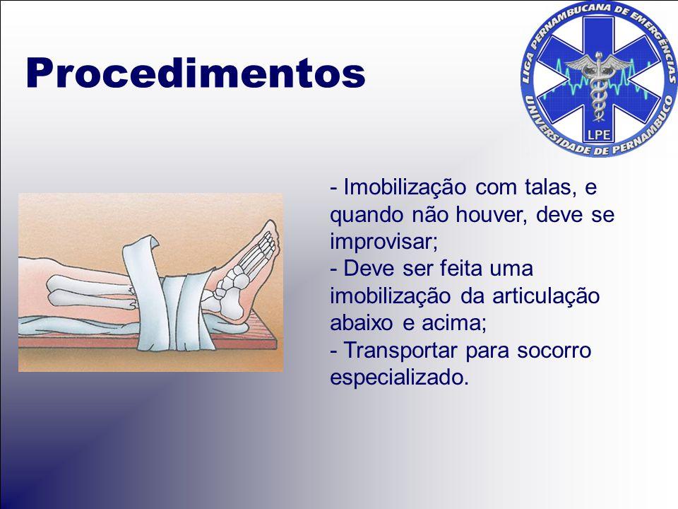 Procedimentos - Imobilização com talas, e quando não houver, deve se improvisar; - Deve ser feita uma imobilização da articulação abaixo e acima; - Transportar para socorro especializado.