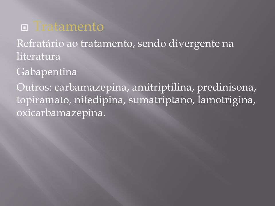  Tratamento Refratário ao tratamento, sendo divergente na literatura Gabapentina Outros: carbamazepina, amitriptilina, predinisona, topiramato, nifedipina, sumatriptano, lamotrigina, oxicarbamazepina.