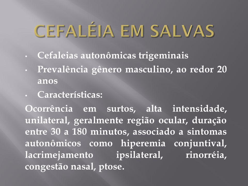 Cefaleias autonômicas trigeminais Prevalência gênero masculino, ao redor 20 anos Características: Ocorrência em surtos, alta intensidade, unilateral, geralmente região ocular, duração entre 30 a 180 minutos, associado a sintomas autonômicos como hiperemia conjuntival, lacrimejamento ipsilateral, rinorréia, congestão nasal, ptose.