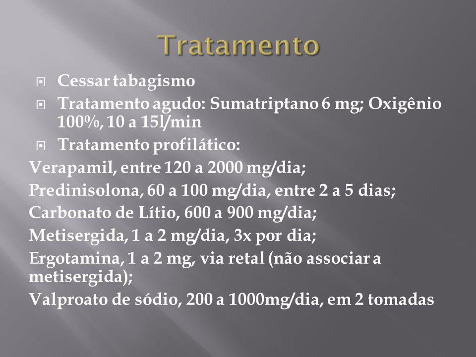  Cessar tabagismo  Tratamento agudo: Sumatriptano 6 mg; Oxigênio 100%, 10 a 15l/min  Tratamento profilático: Verapamil, entre 120 a 2000 mg/dia; Predinisolona, 60 a 100 mg/dia, entre 2 a 5 dias; Carbonato de Lítio, 600 a 900 mg/dia; Metisergida, 1 a 2 mg/dia, 3x por dia; Ergotamina, 1 a 2 mg, via retal (não associar a metisergida); Valproato de sódio, 200 a 1000mg/dia, em 2 tomadas