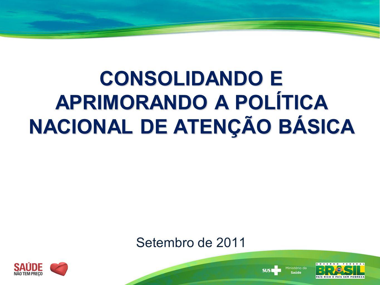 CONSOLIDANDO E APRIMORANDO A POLÍTICA NACIONAL DE ATENÇÃO BÁSICA CONSOLIDANDO E APRIMORANDO A POLÍTICA NACIONAL DE ATENÇÃO BÁSICA Setembro de 2011