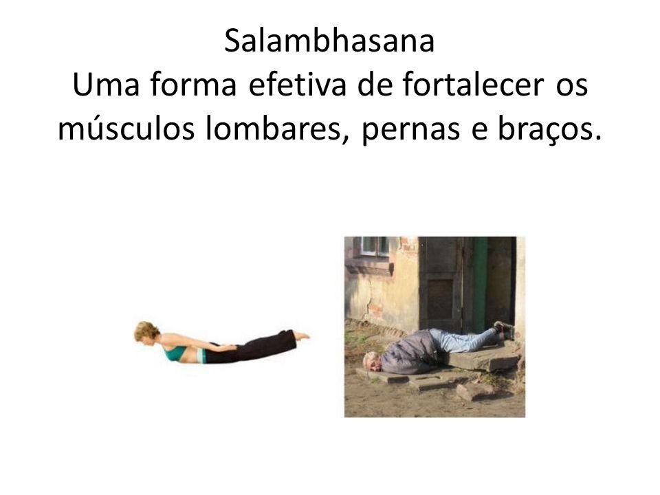 Salambhasana Uma forma efetiva de fortalecer os músculos lombares, pernas e braços.