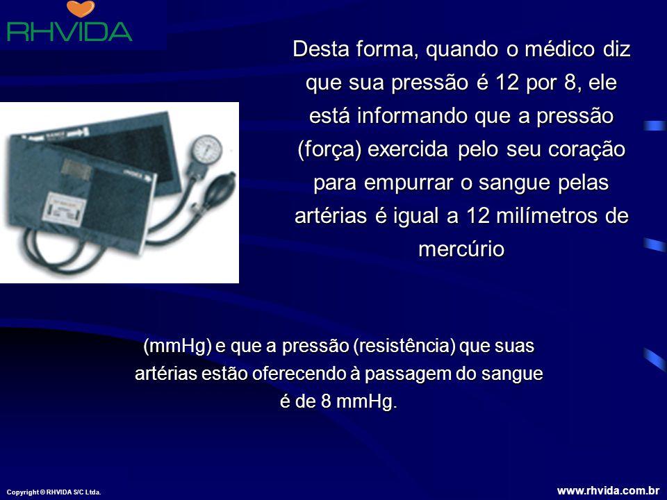 Copyright © RHVIDA S/C Ltda. www.rhvida.com.br Desta forma, quando o médico diz que sua pressão é 12 por 8, ele está informando que a pressão (força)
