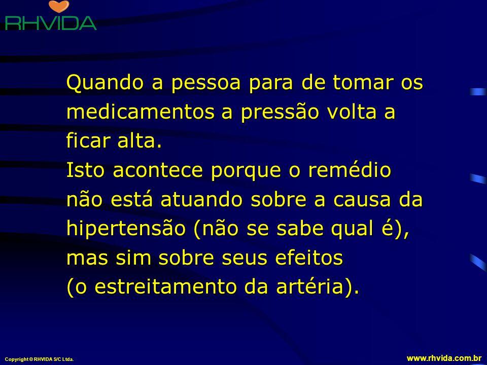 Copyright © RHVIDA S/C Ltda. www.rhvida.com.br Quando a pessoa para de tomar os medicamentos a pressão volta a ficar alta. Isto acontece porque o remé