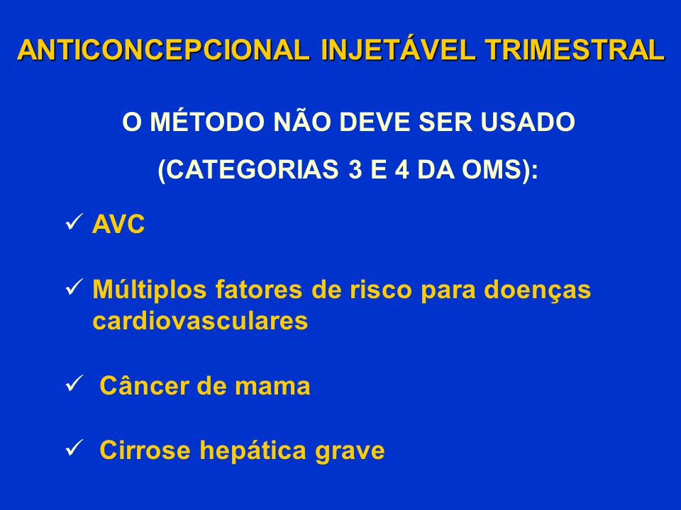 ANTICONCEPCIONAL INJETÁVEL TRIMESTRAL O MÉTODO NÃO DEVE SER USADO (CATEGORIAS 3 E 4 DA OMS): AVC Múltiplos fatores de risco para doenças cardiovascula