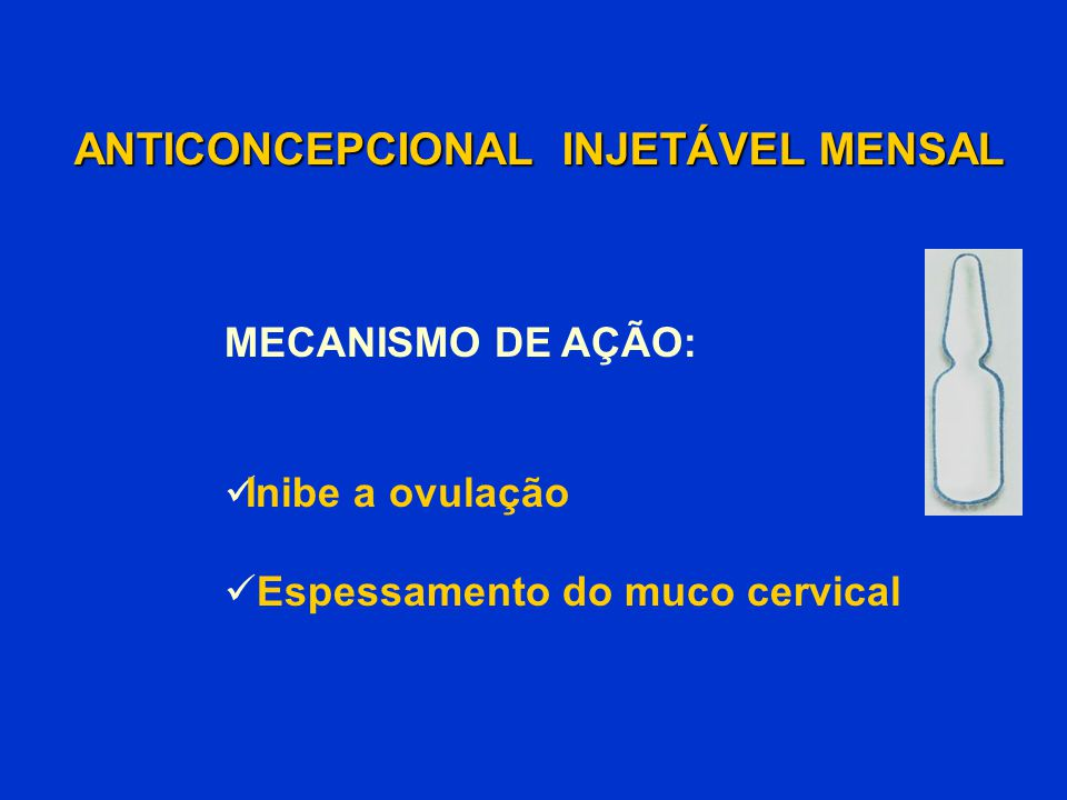 ANTICONCEPCIONAL INJETÁVEL MENSAL ANTICONCEPCIONAL INJETÁVEL MENSAL MECANISMO DE AÇÃO: Inibe a ovulação Espessamento do muco cervical