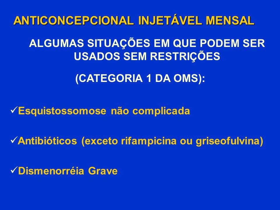 Esquistossomose não complicada Antibióticos (exceto rifampicina ou griseofulvina) Dismenorréia Grave ANTICONCEPCIONAL INJETÁVEL MENSAL (CATEGORIA 1 DA