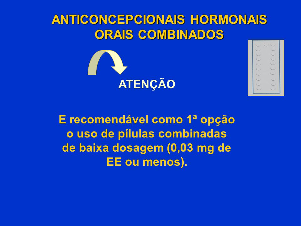 ANTICONCEPCIONAIS HORMONAIS ORAIS COMBINADOS ATENÇÃO E recomendável como 1ª opção o uso de pílulas combinadas de baixa dosagem (0,03 mg de EE ou menos
