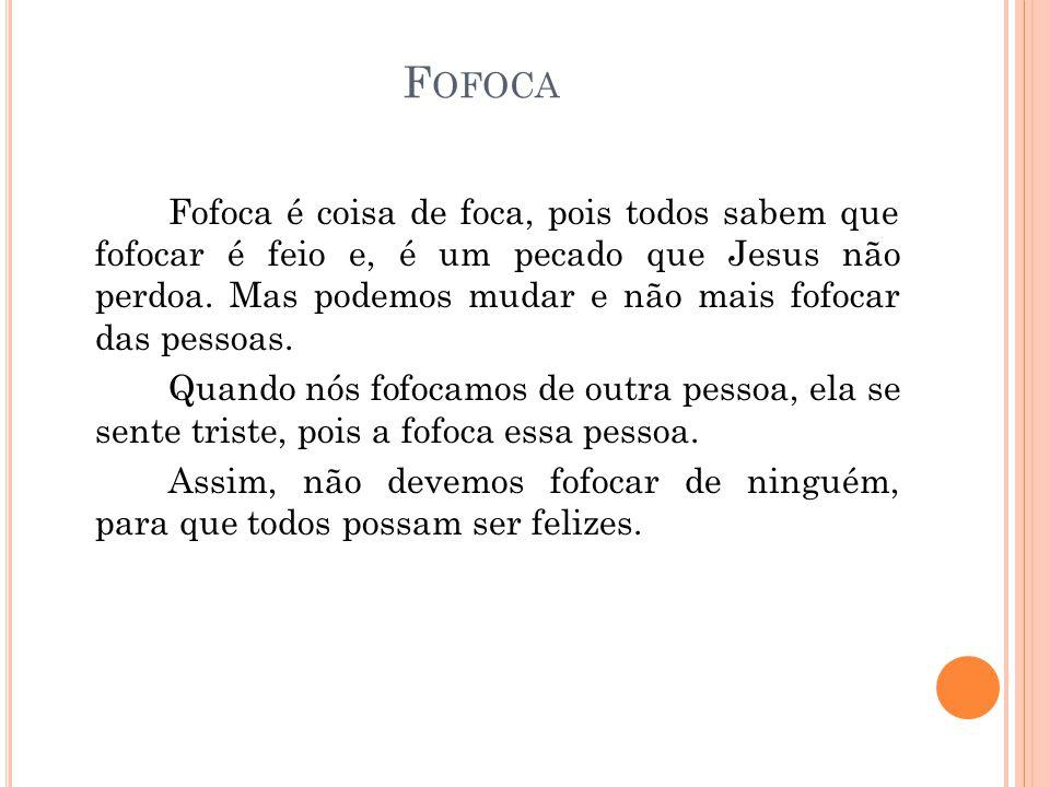 F OFOCA Fofoca é coisa de foca, pois todos sabem que fofocar é feio e, é um pecado que Jesus não perdoa. Mas podemos mudar e não mais fofocar das pess