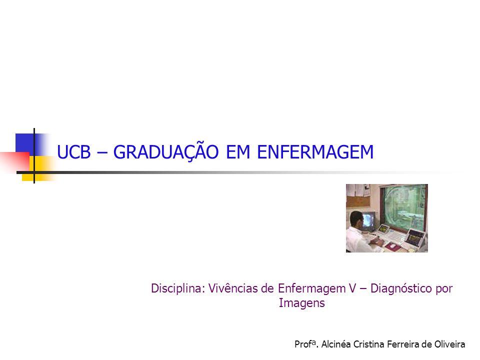 UCB – GRADUAÇÃO EM ENFERMAGEM Disciplina: Vivências de Enfermagem V – Diagnóstico por Imagens Profª.