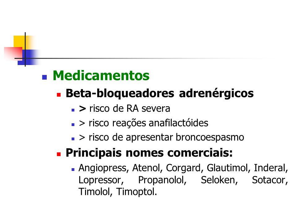 Medicamentos Beta-bloqueadores adrenérgicos > risco de RA severa > risco reações anafilactóides > risco de apresentar broncoespasmo Principais nomes comerciais: Angiopress, Atenol, Corgard, Glautimol, Inderal, Lopressor, Propanolol, Seloken, Sotacor, Timolol, Timoptol.