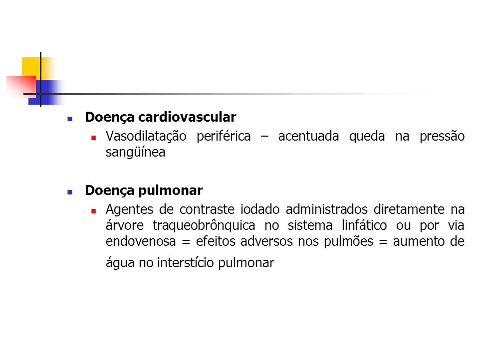 Doença cardiovascular Vasodilatação periférica – acentuada queda na pressão sangüínea Doença pulmonar Agentes de contraste iodado administrados diretamente na árvore traqueobrônquica no sistema linfático ou por via endovenosa = efeitos adversos nos pulmões = aumento de água no interstício pulmonar