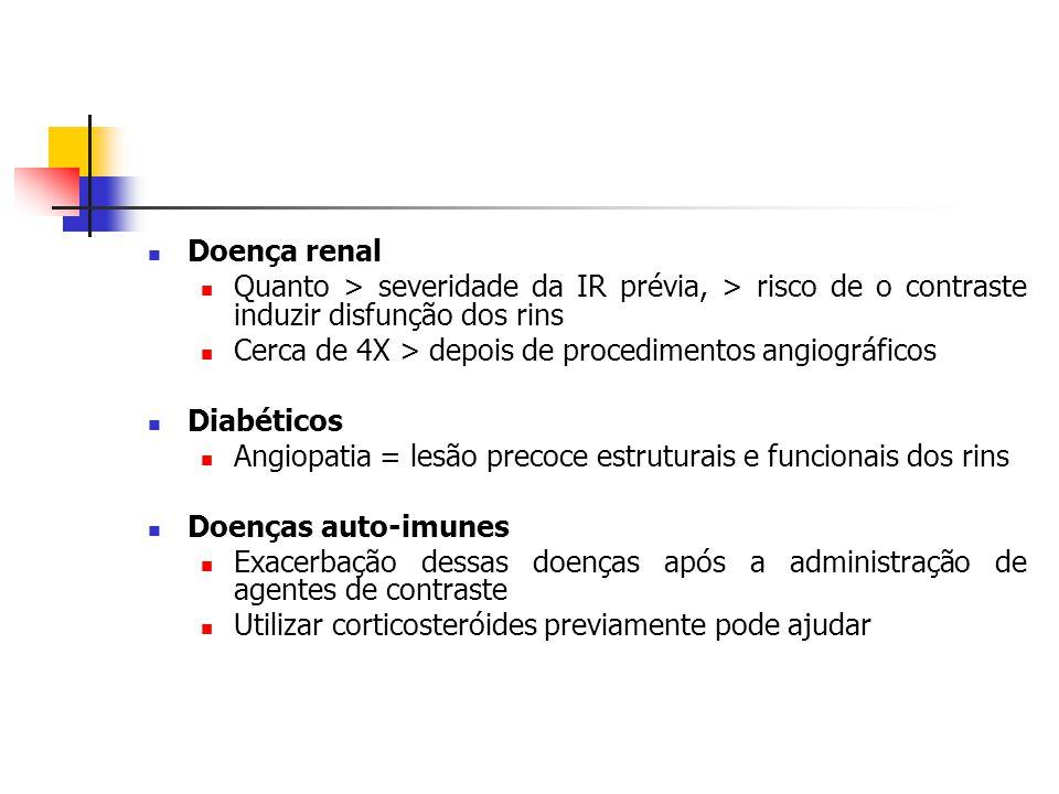 Doença renal Quanto > severidade da IR prévia, > risco de o contraste induzir disfunção dos rins Cerca de 4X > depois de procedimentos angiográficos Diabéticos Angiopatia = lesão precoce estruturais e funcionais dos rins Doenças auto-imunes Exacerbação dessas doenças após a administração de agentes de contraste Utilizar corticosteróides previamente pode ajudar