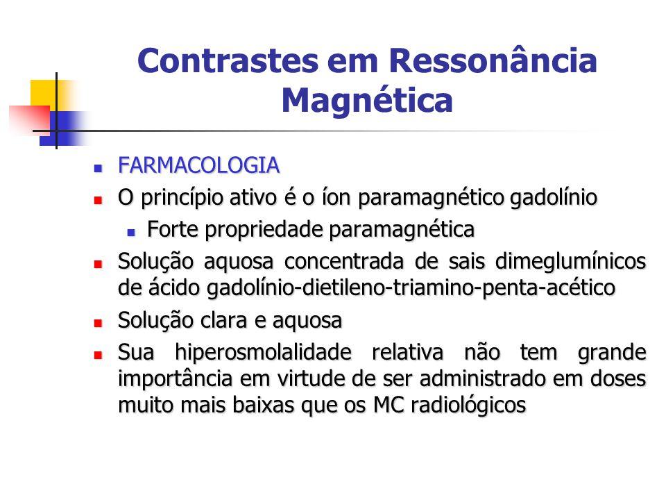 Contrastes em Ressonância Magnética FARMACOLOGIA FARMACOLOGIA O princípio ativo é o íon paramagnético gadolínio O princípio ativo é o íon paramagnético gadolínio Forte propriedade paramagnética Forte propriedade paramagnética Solução aquosa concentrada de sais dimeglumínicos de ácido gadolínio-dietileno-triamino-penta-acético Solução aquosa concentrada de sais dimeglumínicos de ácido gadolínio-dietileno-triamino-penta-acético Solução clara e aquosa Solução clara e aquosa Sua hiperosmolalidade relativa não tem grande importância em virtude de ser administrado em doses muito mais baixas que os MC radiológicos Sua hiperosmolalidade relativa não tem grande importância em virtude de ser administrado em doses muito mais baixas que os MC radiológicos