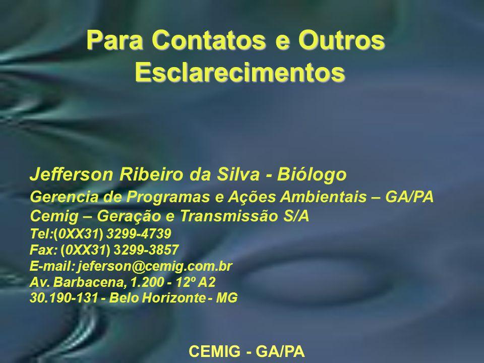 Para Contatos e Outros Esclarecimentos Jefferson Ribeiro da Silva - Biólogo Gerencia de Programas e Ações Ambientais – GA/PA Cemig – Geração e Transmissão S/A Tel:(0XX31) 3299-4739 Fax: (0XX31) 3299-3857 E-mail: jeferson@cemig.com.br Av.