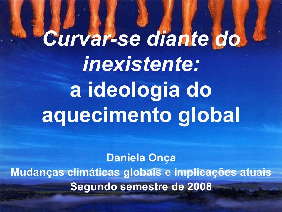 Curvar-se diante do inexistente: a ideologia do aquecimento global Daniela Onça Mudanças climáticas globais e implicações atuais Segundo semestre de 2008