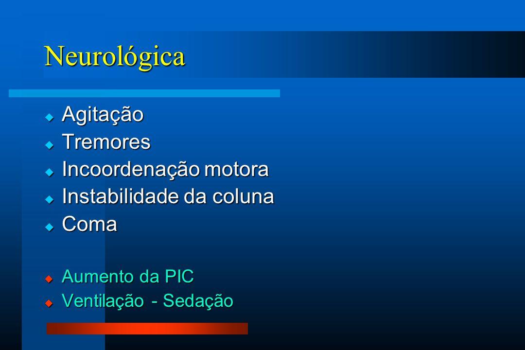 Neurológica  Agitação  Tremores  Incoordenação motora  Instabilidade da coluna  Coma  Aumento da PIC  Ventilação - Sedação