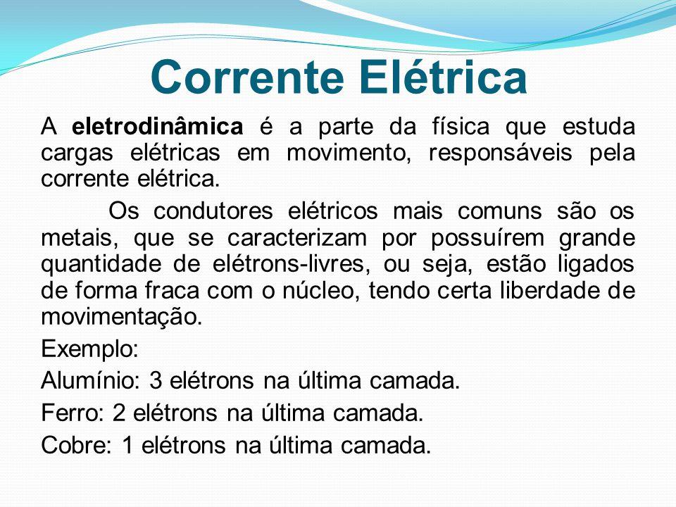 Corrente Elétrica A eletrodinâmica é a parte da física que estuda cargas elétricas em movimento, responsáveis pela corrente elétrica. Os condutores el