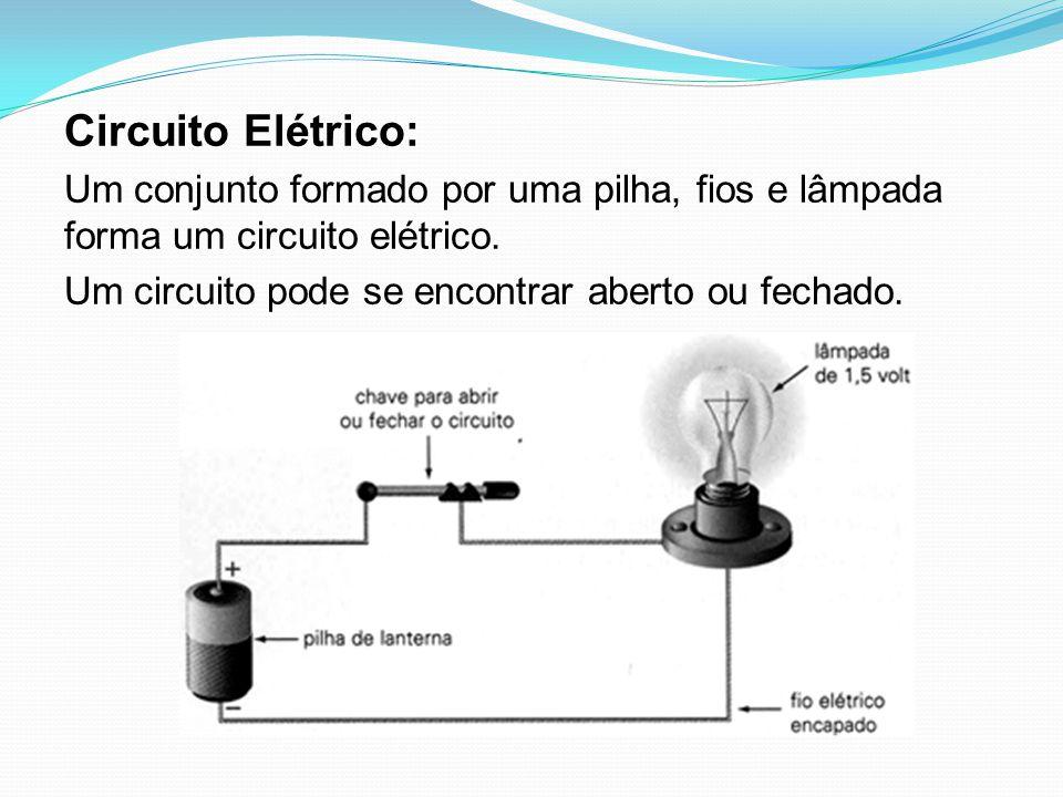 Circuito Elétrico: Um conjunto formado por uma pilha, fios e lâmpada forma um circuito elétrico. Um circuito pode se encontrar aberto ou fechado.