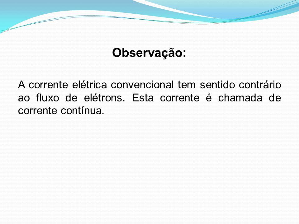 Observação: A corrente elétrica convencional tem sentido contrário ao fluxo de elétrons. Esta corrente é chamada de corrente contínua.