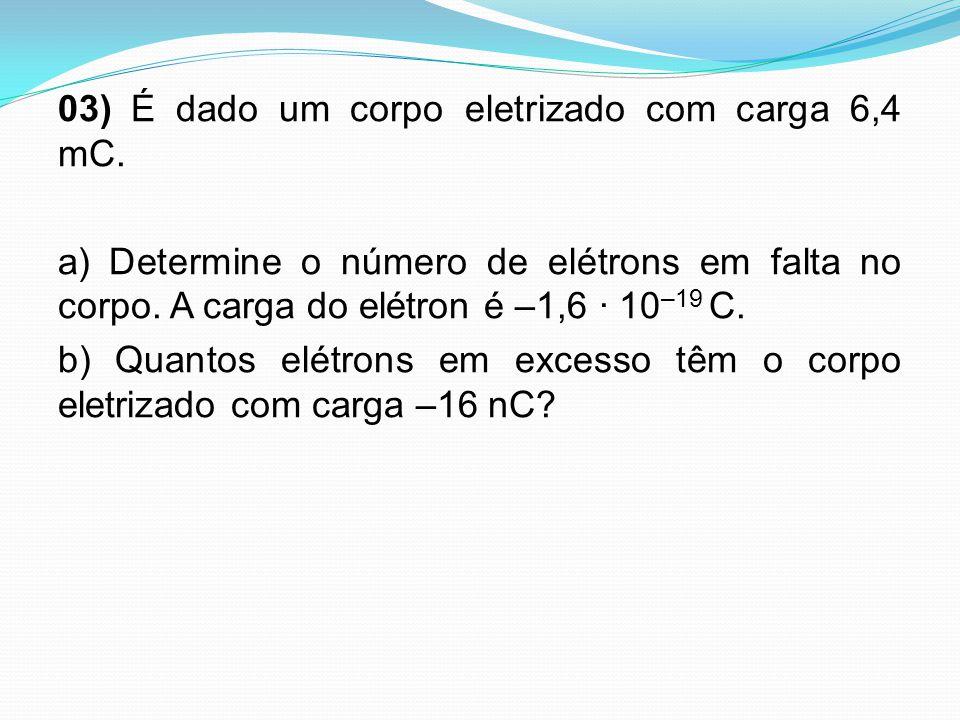 03) É dado um corpo eletrizado com carga 6,4 mC. a) Determine o número de elétrons em falta no corpo. A carga do elétron é –1,6 · 10 –19 C. b) Quantos