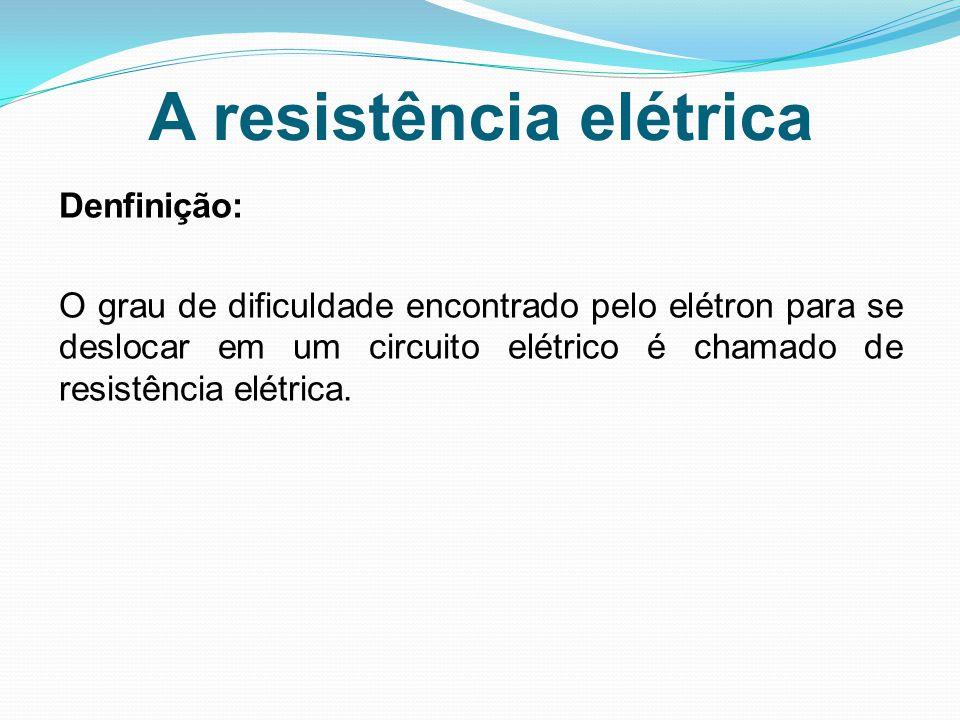 A resistência elétrica Denfinição: O grau de dificuldade encontrado pelo elétron para se deslocar em um circuito elétrico é chamado de resistência elé