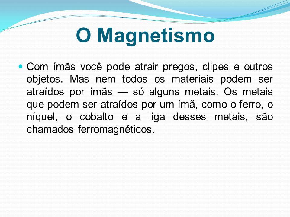 O Magnetismo Com ímãs você pode atrair pregos, clipes e outros objetos. Mas nem todos os materiais podem ser atraídos por ímãs — só alguns metais. Os