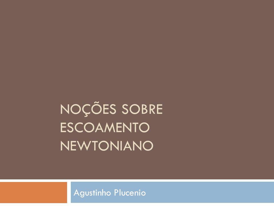 NOÇÕES SOBRE ESCOAMENTO NEWTONIANO Agustinho Plucenio