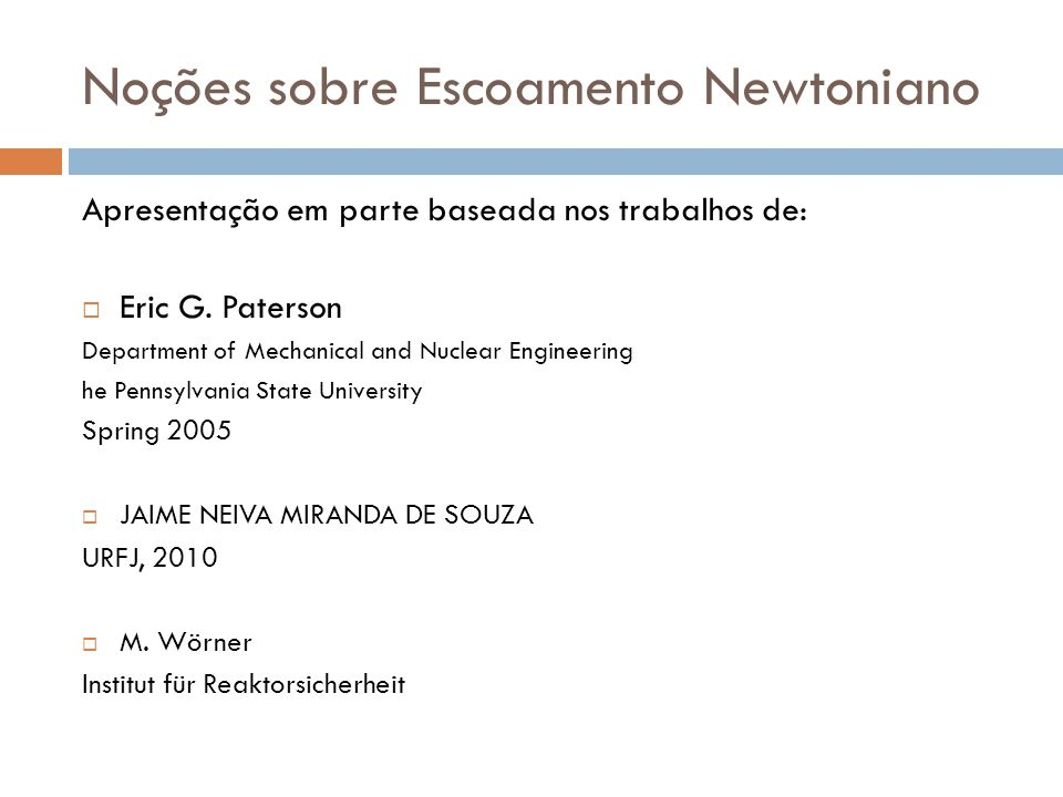 Noções sobre Escoamento Newtoniano Apresentação em parte baseada nos trabalhos de:  Eric G. Paterson Department of Mechanical and Nuclear Engineering