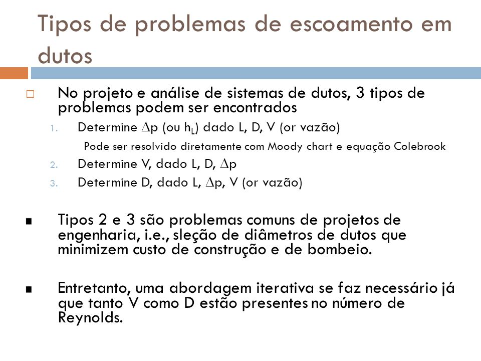 Tipos de problemas de escoamento em dutos  No projeto e análise de sistemas de dutos, 3 tipos de problemas podem ser encontrados 1. Determine  p (ou