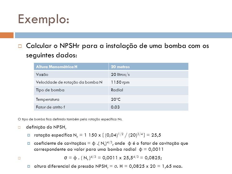 Exemplo:  Calcular o NPSHr para a instalação de uma bomba com os seguintes dados: O tipo de bomba fica definido também pela rotação específica Ns. 