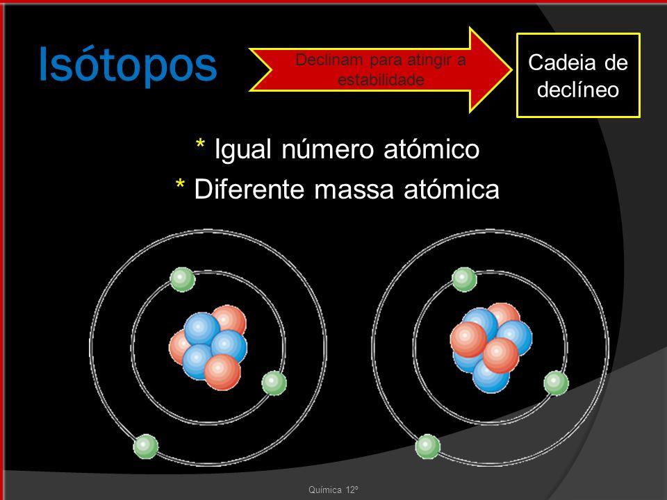 Isótopos * Igual número atómico * Diferente massa atómica Química 12º Declinam para atingir a estabilidade Cadeia de declíneo