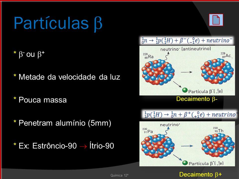 Partículas  *  - ou  + * Metade da velocidade da luz * Pouca massa * Penetram alumínio (5mm) * Ex: Estrôncio-90  Ítrio-90 Química 12º Decaimento  - Decaimento  +