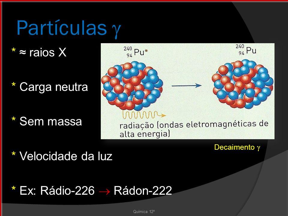 Partículas  * ≈ raios X * Carga neutra * Sem massa * Velocidade da luz * Ex: Rádio-226  Rádon-222 Química 12º Decaimento 