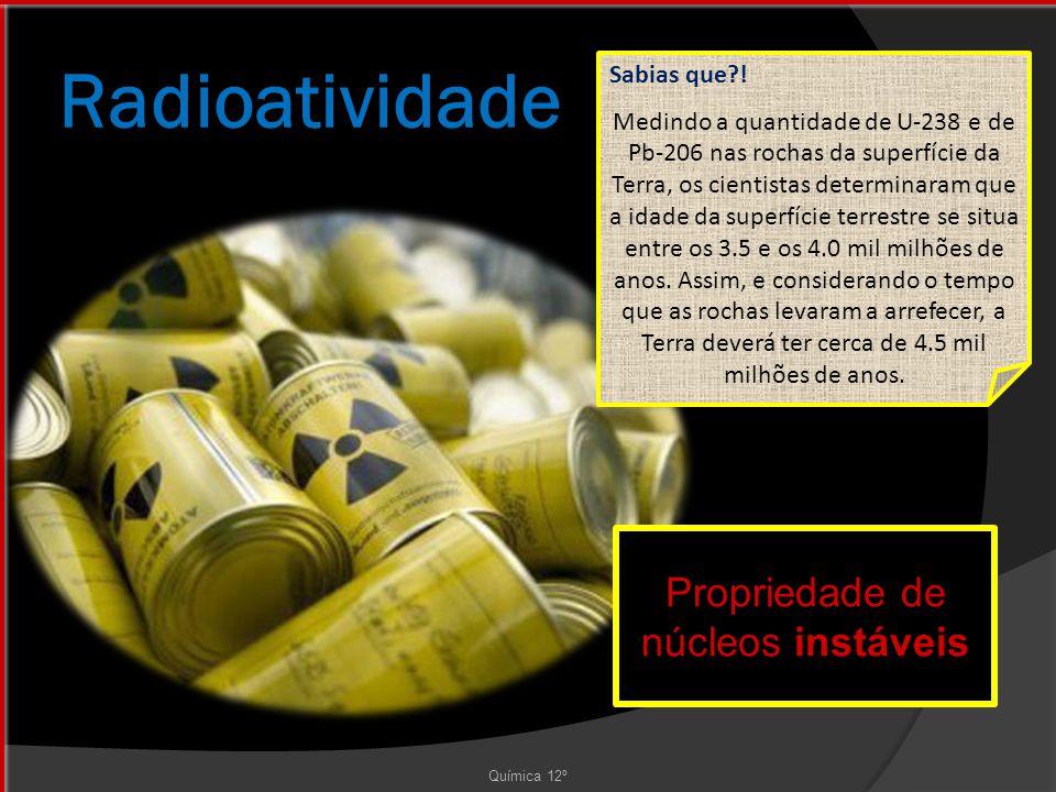 Radioatividade Química 12º Propriedade de núcleos instáveis Sabias que?.