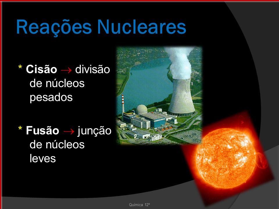 Reações Nucleares * Cisão  divisão de núcleos pesados * Fusão  junção de núcleos leves Química 12º