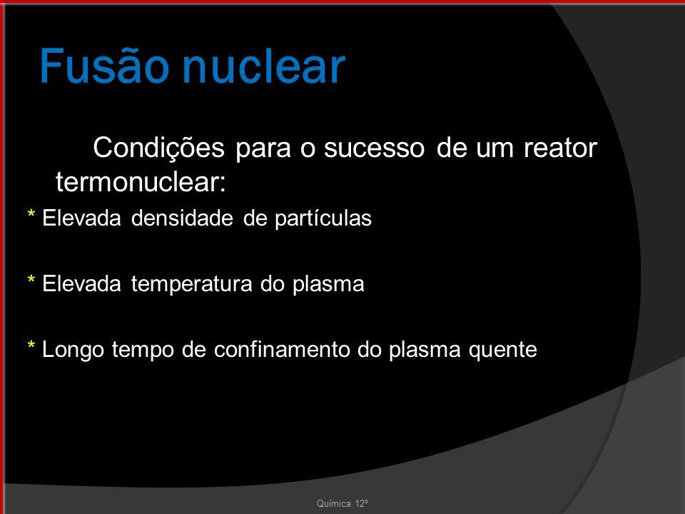 Fusão nuclear Condições para o sucesso de um reator termonuclear: * Elevada densidade de partículas * Elevada temperatura do plasma * Longo tempo de confinamento do plasma quente Química 12º