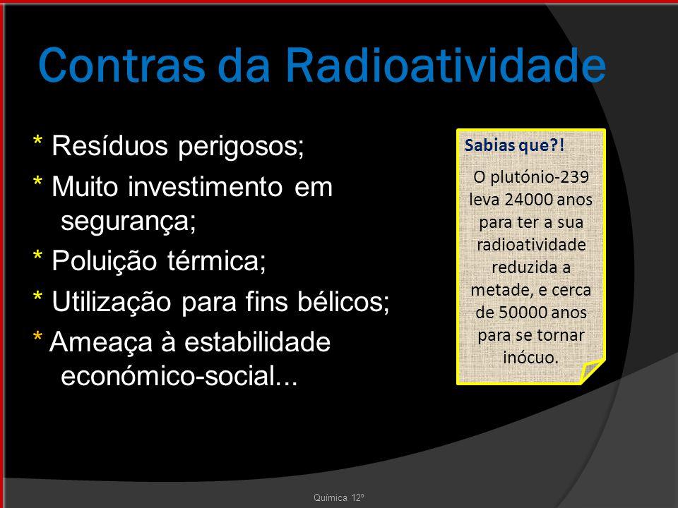 Contras da Radioatividade Química 12º * Resíduos perigosos; * Muito investimento em segurança; * Poluição térmica; * Utilização para fins bélicos; * Ameaça à estabilidade económico-social...