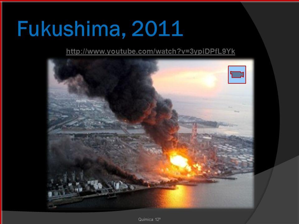 Fukushima, 2011 Química 12º http://www.youtube.com/watch?v=3ypiDPfL9Yk
