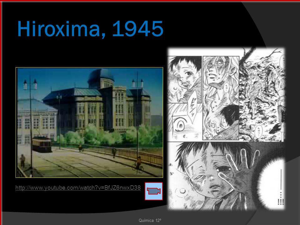 Hiroxima, 1945 Química 12º http://www.youtube.com/watch?v=BfJZ6nwxD38