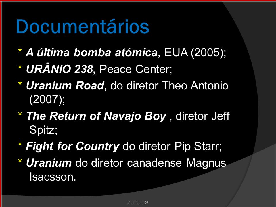 Documentários Química 12º * A última bomba atómica, EUA (2005); * URÂNIO 238, Peace Center; * Uranium Road, do diretor Theo Antonio (2007); * The Return of Navajo Boy, diretor Jeff Spitz; * Fight for Country do diretor Pip Starr; * Uranium do diretor canadense Magnus Isacsson.