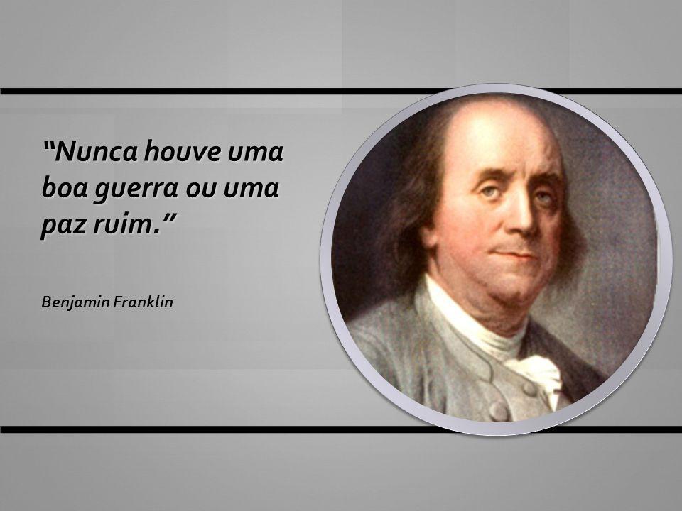 """""""Nunca houve uma boa guerra ou uma paz ruim."""" Benjamin Franklin"""