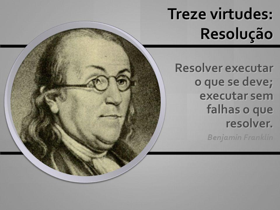 Treze virtudes: Resolução Resolver executar o que se deve; executar sem falhas o que resolver. Benjamin Franklin