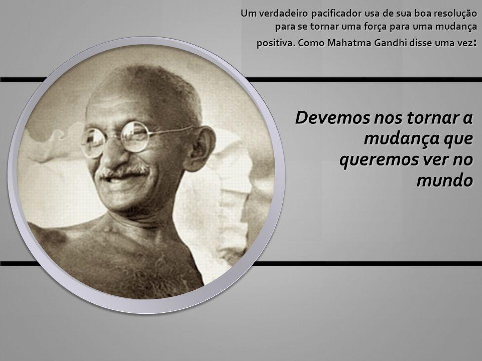 Um verdadeiro pacificador usa de sua boa resolução para se tornar uma força para uma mudança positiva. Como Mahatma Gandhi disse uma vez : Devemos nos