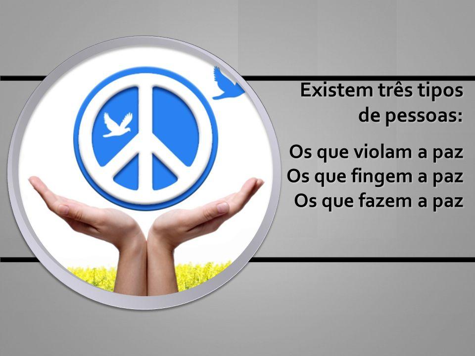 Existem três tipos de pessoas: Os que violam a paz Os que fingem a paz Os que fazem a paz