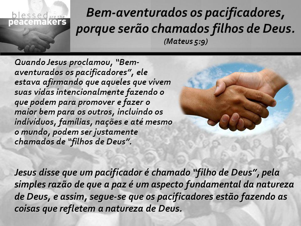 """Bem-aventurados os pacificadores, porque serão chamados filhos de Deus. (Mateus 5:9) Quando Jesus proclamou, """"Bem- aventurados os pacificadores"""", ele"""