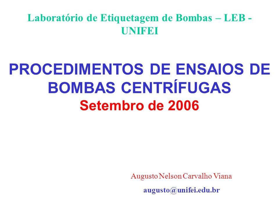 PROCEDIMENTOS DE ENSAIOS DE BOMBAS CENTRÍFUGAS Setembro de 2006 Laboratório de Etiquetagem de Bombas – LEB - UNIFEI Augusto Nelson Carvalho Viana augu